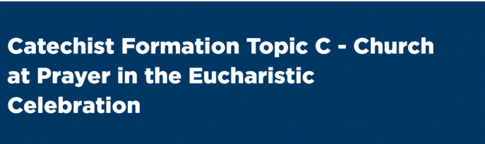 Catechist Formation Topic C - Church at Prayer in the Eucharistic Celebration